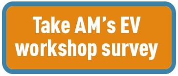 Take AM's EV workshop survey