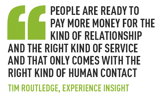 People are ready to pay more money for the kind of relationship and the right kind of service and that only comes with the right kind of human contact tim routledge, experience insight